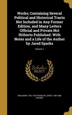 Works; Containing Several Political and Historical Tracts Not Included in Any Former Edition, and Many Letters Official and Private Not Hitherto Published. with Notes and a Life of the Author by Jared Sparks; Volume 1