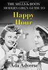 The Mills & Boon Modern Girl's Guide to: Happy Hour: The Perfect Stocking Filler for Feminists (Mills & Boon A-Zs, Book 2)