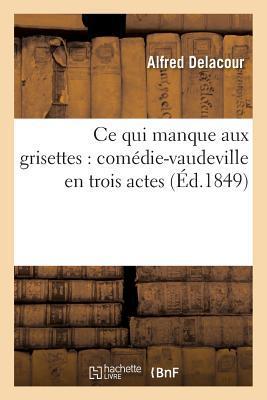 Ce Qui Manque Aux Grisettes: Coma(c)Die-Vaudeville En Trois Actes