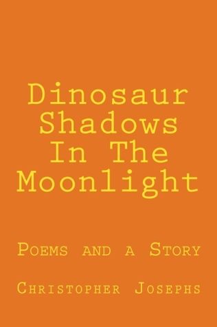 Dinosaur Shadows In The Moonlight: Poems and a Story