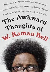 The Awkward Thoughts of W. Kamau Bell: Tales of a 6' 4″, African American, Heterosexual, Cisgender, Left-Leaning, Asthmatic, Black and Proud Blerd, Mama's Boy, Dad, and Stand-Up Comedian Pdf Book
