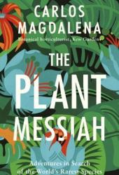 The Plant Messiah: Adventures in Search of the World's Rarest Species Book