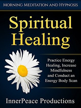 Spiritual Healing: Practice Energy Healing, Increase Mindfulness and Conduct an Energy Body Scan via Morning Meditation and Hypnosis