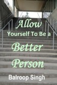 Allow Yourself To Be A Better Person by Balroop Singh