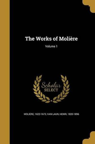 The Works of Moliere; Volume 1 (The Works of Moliere, #1)