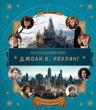 Волшебный мир Джоан К. Роулинг, том первый: Необычные люди и удивительные места