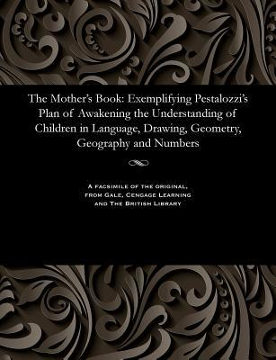 The Mother's Book: Exemplifying Pestalozzi's Plan of Awakening the Understanding of Children in Language, Drawing, Geometry, Geography and Numbers