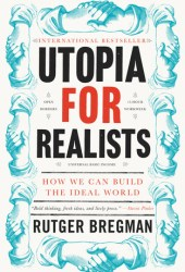 Utopia for Realists: Why Making the World a Better Place Isn't a Fantasy and How We Can Do It Book Pdf
