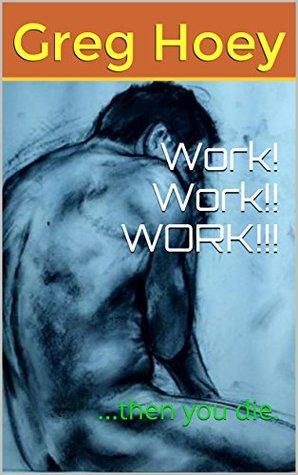 Work! Work!! WORK!!!: ...then you die.