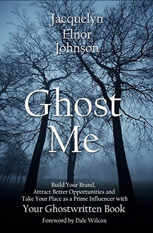 Ghost Me: Build Your Brand, Attract Better Opportunities and Take Your Place as a Prime Influencer with Your Ghostwritten Book