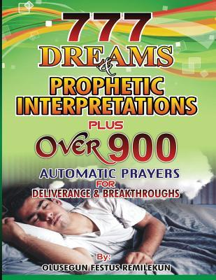 777 Dreams and Prophetic Interpretations: Plus Over 900 Automatic Prayers for Deliverance and Breakthroughs