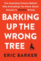 Barking Up the Wrong Tree: The Surprising Science Behind Why Everything You Know About Success Is (Mostly) Wrong Book