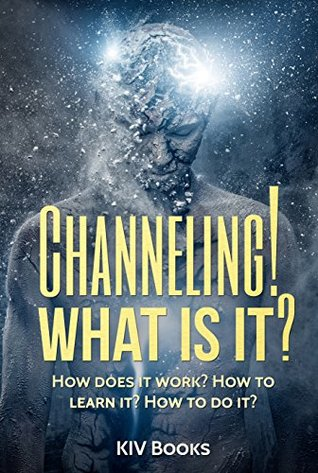 Channeling! What Is It?: How does it work? How to learn it? How to do it?