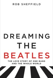 Dreaming the Beatles: The Love Story of One Band and the Whole World Book