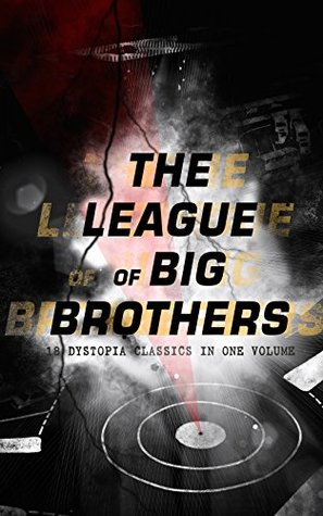 The League of Big Brothers - 18 Dystopia Classics in One Volume: 1984, It Can't Happen Here, Brave New World, Iron Heel, Meccania the Super-State, Lord ... of Endless Night, That Hideous Strength...