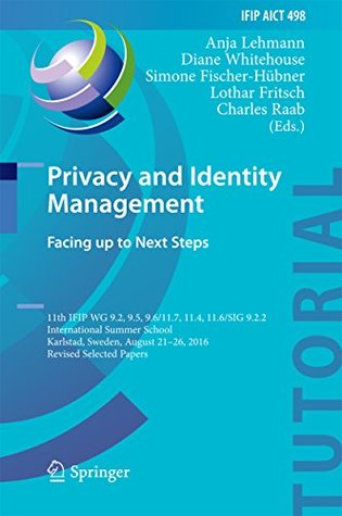Privacy and Identity Management. Facing up to Next Steps: 11th IFIP WG 9.2, 9.5, 9.6/11.7, 11.4, 11.6/SIG 9.2.2 International Summer School, Karlstad, ... in Information and Communication Technology)