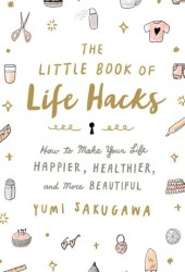 The Little Book of Life Hacks: How to Make Your Life Happier, Healthier, and More Beautiful Book Pdf