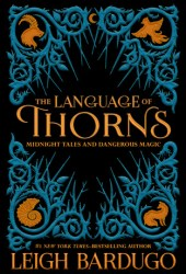 The Language of Thorns: Midnight Tales and Dangerous Magic (Grishaverse, #0.5 & 2.5 & 2.6) Book Pdf