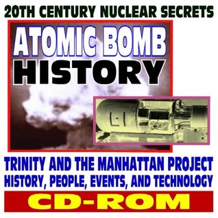 20th Century Nuclear Secrets and Atomic Bomb History: Trinity and the Manhattan Project--People, Events, Technology, Uranium, Plutonium, Hiroshima, Nagasaki, Cold War