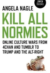 Kill All Normies: Online Culture Wars from 4chan and Tumblr to Trump and the Alt-Right Book