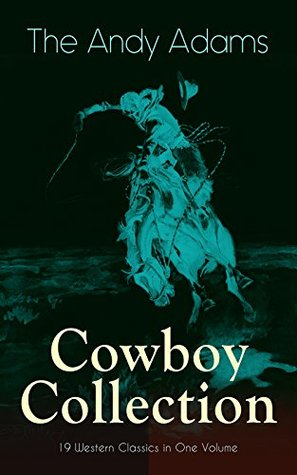 The Andy Adams Cowboy Collection - 19 Western Classics in One Volume: The Double Trail, Rangering, A Winter Round-Up, A College Vagabond, At Comanche Ford, ... The Wells Brothers, Around The Spade Wagon...