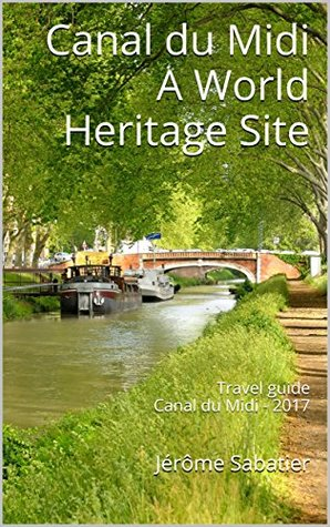 Canal du Midi A World Heritage Site: Travel guide Canal du Midi - 2018