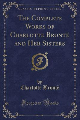 The Complete Works of Charlotte Bront� and Her Sisters