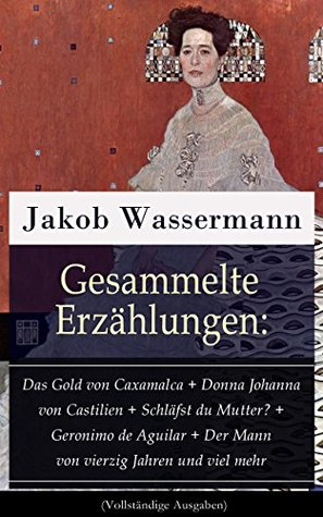 Gesammelte Erzählungen: Das Gold von Caxamalca + Donna Johanna von Castilien + Schläfst du Mutter? + Geronimo de Aguilar + Der Mann von vierzig Jahren ... Die Mächtigen und viel mehr