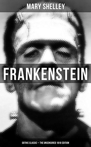 Frankenstein (Gothic Classic - The Uncensored 1818 Edition) : Science Fiction Classic