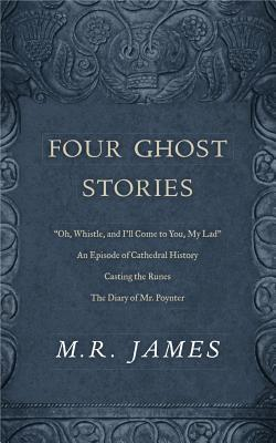 """Four Ghost Stories: """"'oh, Whistle, and I'll Come to You, My Lad'""""; """"an Episode of Cathedral History""""; """"casting the Runes""""; And """"the Diary of Mr. Poynter"""""""