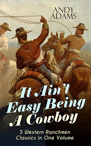 It Ain't Easy Being A Cowboy - 5 Western Ranchmen Classics in One Volume: What it Means to be A Real Cowboy in the American Wild West - Including The Outlet, Reed Anthony Cowman & The Wells Brothers