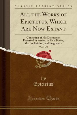 All the Works of Epictetus, Which Are Now Extant, Vol. 1 of 2: Consisting of His Discourses, Preserved by Arrian, in Four Books, the Enchiridion, and Fragments