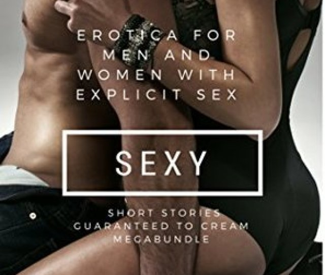 Erotica For Men And Women With Explicit Sex Sexy Short Stories Guaranteed To Cream