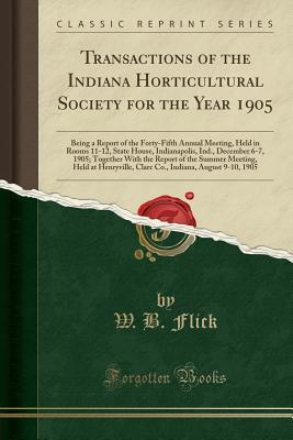 Transactions of the Indiana Horticultural Society for the Year 1905: Being a Report of the Forty-Fifth Annual Meeting, Held in Rooms 11-12, State House, Indianapolis, Ind., December 6-7, 1905; Together with the Report of the Summer Meeting, Held at Henryv