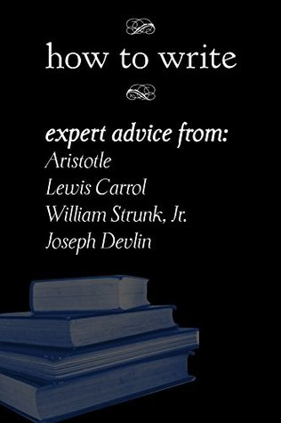 How To Write: Expert Advice from Aristotle, Lewis Carrol, William Strunk, Jr., and Joseph Devlin