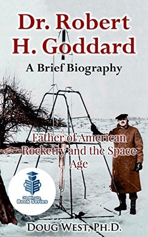 Dr. Robert H. Goddard – A Brief Biography: Father of American Rocketry and the Space Age (30 Minute Book Series 21)