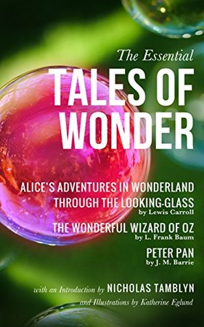 The Essential Tales of Wonder: Alice's Adventures in Wonderland, Through the Looking-Glass, The Wonderful Wizard of Oz, and Peter Pan with an Introduction by Nicholas Tamblyn and Illustrations