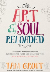 Art  Soul, Reloaded: A Yearlong Apprenticeship for Summoning the Muses and Reclaiming Your Bold, Audacious, Creative Side Pdf Book