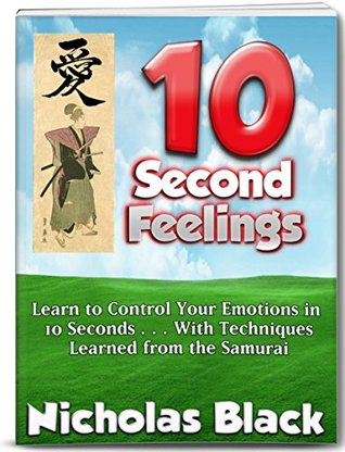 10 Second Feelings: New Mental Training Techniques for Controlling your Emotions and Feelings in 10 Seconds using Samurai and Science Techniques!