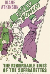 Rise Up Women!: The Remarkable Lives of the Suffragettes Pdf Book