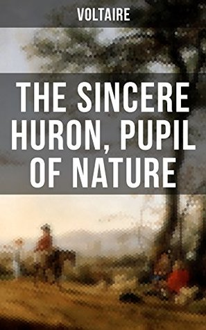 The Sincere Huron, Pupil of Nature: Pupil of Nature: Religious satire from the French writer, historian and philosopher, famous for his wit, his attacks ... and his advocacy of freedom of religion