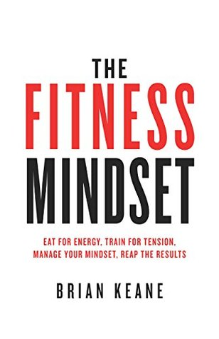 The Fitness Mindset: Eat for energy, Train for tension, Manage your mindset, Reap the results
