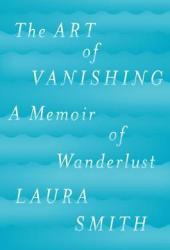 The Art of Vanishing: A Memoir of Wanderlust Pdf Book