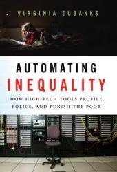 Automating Inequality: How High-Tech Tools Profile, Police, and Punish the Poor Pdf Book