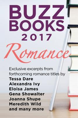 Buzz Books 2017: Romance: Exclusive Excerpts from Forthcoming Romance Titles by Tessa Dare, Alexandra Ivy, Eloisa James, Gena Showalter, Joanna Shupe, Meredith Wild and Many More