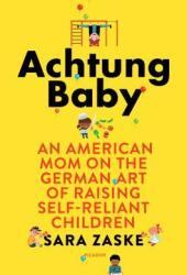 Achtung Baby: An American Mom on the German Art of Raising Self-Reliant Children Pdf Book
