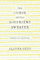 The Curse of the Boyfriend Sweater: Essays on Crafting Pdf Book