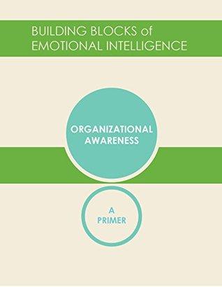 Organizational Awareness: A Primer (Building Blocks of Emotional Intelligence Book 7)