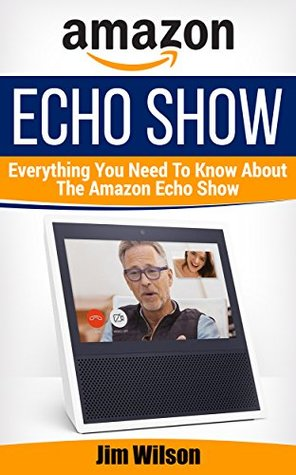 Amazon Echo Show: Everything You Need To Know About Amazon Echo Show