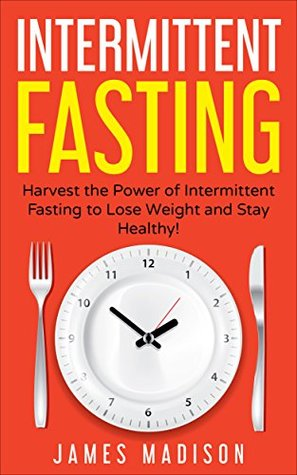 Intermittent Fasting: Harness the Power of Intermittent Fasting to Lose Weight and Stay Healthy!
